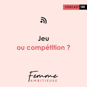Podcast Jenny Chammas Femme Ambitieuse : Jeu ou compétition