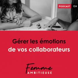 Épisode 104 du podcast Femme Ambitieuse : Gérer les émotions de vos collaborateurs